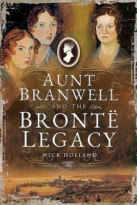 Aunt Branwell and the Bronte Legacy by Nick Holland