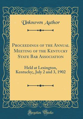 Proceedings of the Annual Meeting of the Kentucky State Bar Association: Held at Lexington, Kentucky;, July 2 and 3, 1902