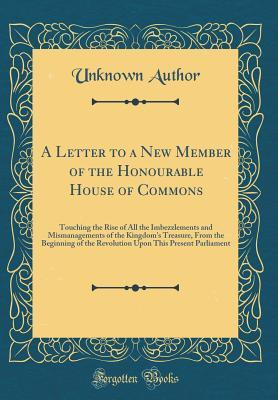 A Letter to a New Member of the Honourable House of Commons: Touching the Rise of All the Imbezzlements and Mismanagements of the Kingdom's Treasure, from the Beginning of the Revolution Upon This Present Parliament
