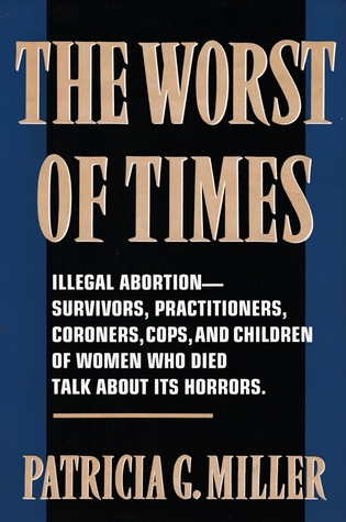 The Worst of Times: Illegal Abortion—Survivors, Practitioners, Coroners, Cops and Children of Women Who Died Talk About Its Horrors.