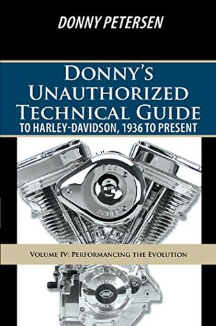 Donny'S Unauthorized Technical Guide to Harley-Davidson, 1936 to Present: Volume Iv: Performancing the Evolution