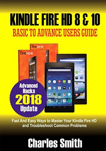 Kindle Fire HD 8 & 10: Basic to Advance Users Guide: Fast & Easy Ways to Master Your Kindle Fire HD and Troubleshoot Common Problems (Advanced Hacks 2018 Update)