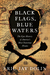Black Flags, Blue Waters The Epic History of America's Most Notorious Pirates by Eric Jay Dolin