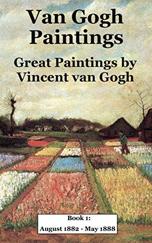 Van Gogh Paintings: Great Paintings by Vincent van Gogh. Book 1: August 1882 - May 1888