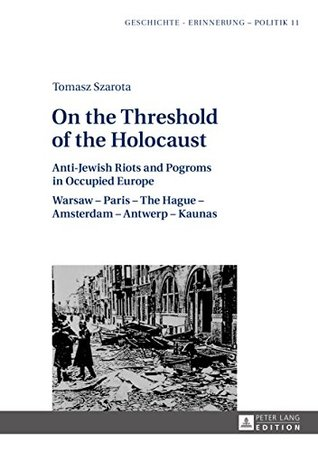 On the Threshold of the Holocaust: Anti-Jewish Riots and Pogroms in Occupied Europe: Warsaw – Paris – The Hague – Amsterdam – Antwerp – Kaunas (Geschichte ... Studies in History, Memory and Politics)