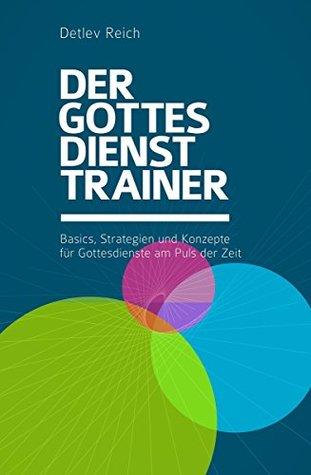Der Gottesdienst-Trainer: Basics, Strategien und Konzepte für Gottesdienste am Puls der Zeit