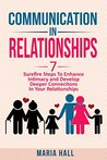 Communication In Relationships: Seven Sure-Fire Steps To Enhance Intimacy And Develop Deeper Connections In Your Relationships (Communication Series Book 4)