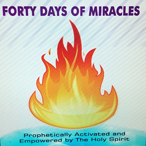 Forty Days Of Miracles: Prophetically Activated and Empowered by The Holy Spirit
