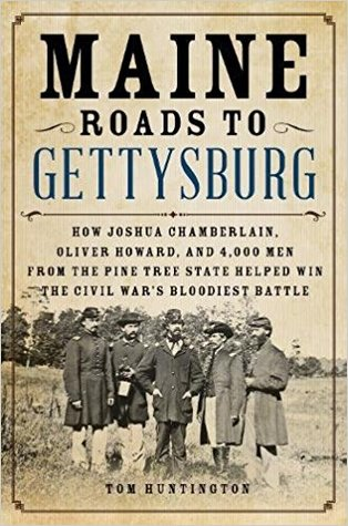 Maine Roads to Gettysburg: How Joshua Chamberlain, Oliver Howard, and 4,000 Men from the Pine Tree State Helped Win the Civil War's Bloodiest Battle