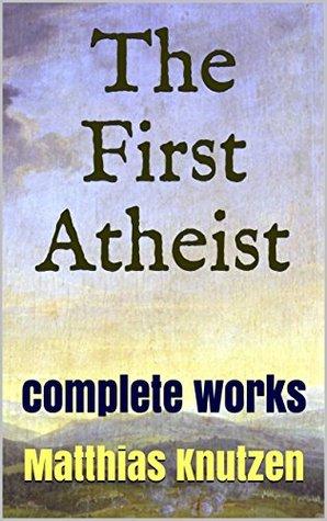 The First Atheist: The Complete Works of Matthias Knutzen