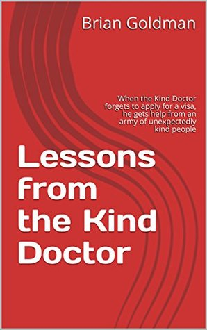 Lessons from the Kind Doctor: When the Kind Doctor forgets to apply for a visa, he gets help from an army of unexpectedly kind people