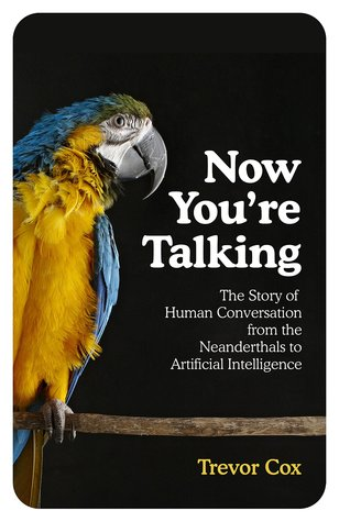 Now You're Talking: The Story of Human Communication from the Neanderthals to Artificial Intelligence