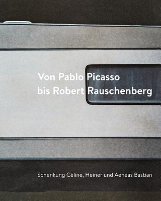 Von Pablo Picasso Bis Robert Rauschenberg: Schenkung Celine, Heiner Und Aeneas Bastian