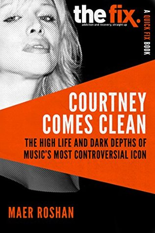 Courtney Comes Clean: The High Life and Dark Depths of Music's Most Controversial Icon (A Quick-Fix Book)