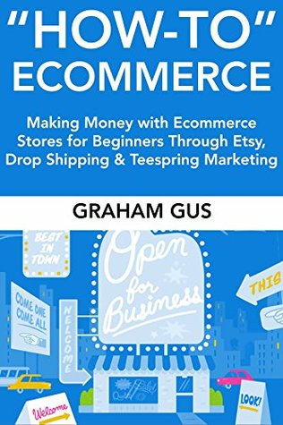 How-To Ecommerce: Making Money with Ecommerce Stores for Beginners Through Etsy, Drop Shipping & Teespring Marketing