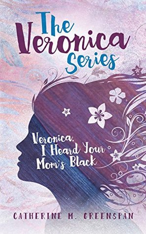 Veronica, I Heard Your Mom's Black by Catherine M. Greenspan