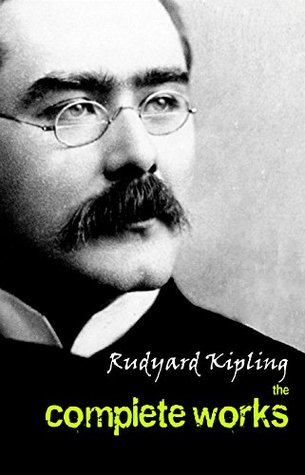 The Complete Works of Rudyard Kipling (Illustrated): 5 Novels & 440+ Short Stories, Complete Poetry, Historical Military Works and Autobiographical Writings ... ... Land and Sea Tales, Captain Courageous…)