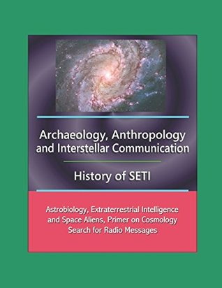Archaeology, Anthropology, and Interstellar Communication, History of SETI, Astrobiology, Extraterrestrial Intelligence and Space Aliens, Primer on Cosmology, Search for Radio Messages