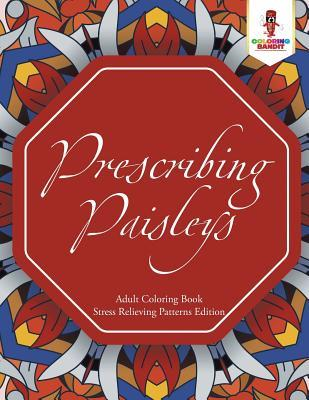 Prescribing Paisleys: Adult Coloring Book Stress Relieving Patterns Edition