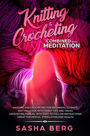 Knitting & Crocheting Combined with Meditation: Knitting and Crocheting for Beginners Manual with Easy to Follow Instructions Handy Tips and Tricks Great for Mental Stimulation and Health
