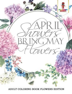 April Showers Bring May Flowers: Adult Coloring Book Flowers Edition