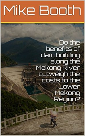 Do the benefits of dam building along the Mekong River outweigh the costs to the Lower Mekong Region?