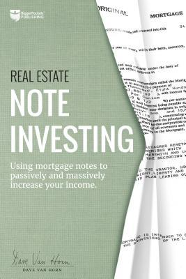 Real Estate Note Investing: Using Mortgage Notes to Passively and Massively Increase Your Income