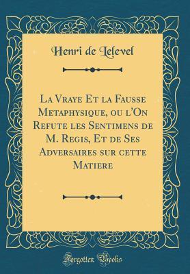 La Vraye Et La Fausse Metaphysique, Ou L'On Refute Les Sentimens de M. Regis, Et de Ses Adversaires Sur Cette Matiere (Classic Reprint)
