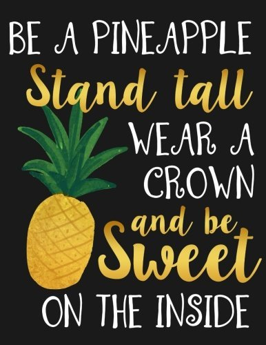 Be a Pineapple Stand Tall Wear a Crown and Be Sweet on the Inside: Motivational Notebook, Journal and Diary for Women and Girls with Cute Quote(8.5 x 11 Large) (Stay Inspired Notebooks) (Volume 2)