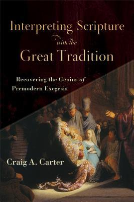 Interpreting Scripture with the Great Tradition by Craig A. Carter