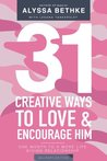 31 Creative Ways To Love & Encourage Him Military Edition: One Month To a More Life Giving Relationship (31 Day Challenge Military Edition) (Volume 2)