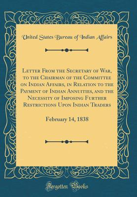 Letter from the Secretary of War, to the Chairman of the Committee on Indian Affairs, in Relation to the Payment of Indian Annuities, and the Necessity of Imposing Further Restrictions Upon Indian Traders: February 14, 1838