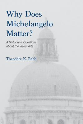 Why Does Michelangelo Matter?: A Historian's Questions about the Visual Arts