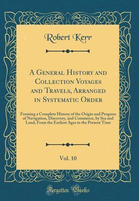 A General History and Collection Voyages and Travels, Arranged in Systematic Order, Vol. 10: Forming a Complete History of the Origin and Progress of Navigation, Discovery, and Commerce, by Sea and Land, from the Earliest Ages to the Present Time