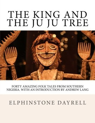 The King And The Ju Ju Tree: Forty Amazing Folk Tales from Southern Nigeria. With An Introduction by Andrew Lang