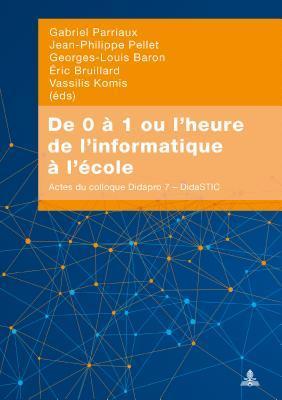 de 0 � 1 Ou l'Heure de l'Informatique � l'�cole: Actes Du Colloque Didapro 7 - Didastic