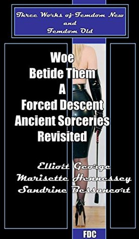Woe Betide Them - A Forced Descent - Ancient Sorceries Revisited: Three Works of Femdom New & Femdom Old