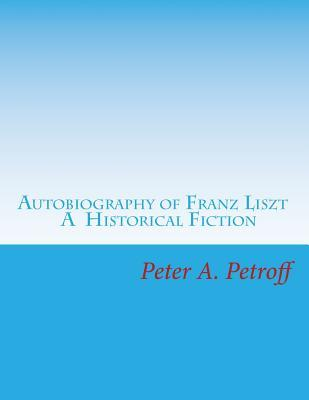 Autobiography of Franz Liszt: A Historical Fiction