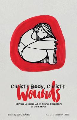 Christ's Body, Christ's Wounds: Staying Catholic When You've Been Hurt in the Church