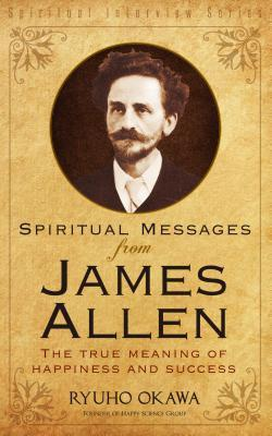 Spiritual Messages from James Allen: The True Meaning of Happiness and Success