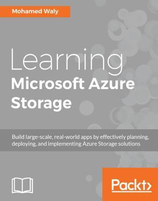 Learning Microsoft Azure Storage: Build Large-Scale, Real-World Apps by Effectively Planning, Deploying, and Implementing Azure Storage Solutions