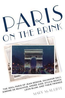 Paris on the Brink: The 1930s Paris of Jean Renoir, Salvador Dali, Simone de Beauvoir, Andre Gide, Sylvia Beach, Leon Blum, and Their Friends