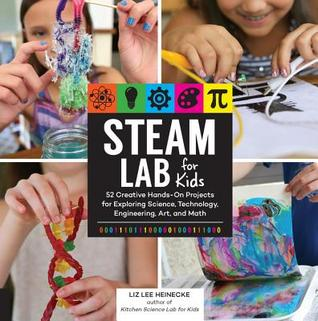 STEAM Lab for Kids: 52 Creative Hands-On Projects for Exploring Science, Technology, Engineering, Art, and Math