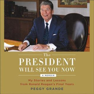 Ebook The President Will See You Now: My Stories and Lessons from Ronald Reagan's Final Years by Peggy Grande read!