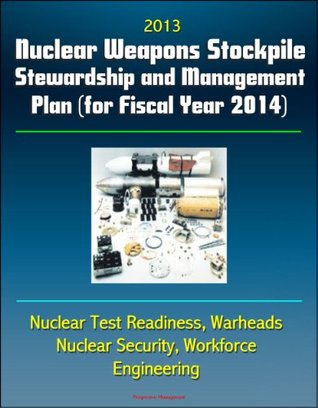 2013 Nuclear Weapons Stockpile Stewardship and Management Plan (for Fiscal Year 2014) - Nuclear Test Readiness, Warheads, Nuclear Security, Workforce, Engineering