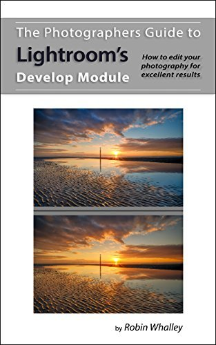 The Photographers Guide to Lightroom's Develop Module: How to edit your photography for excellent results