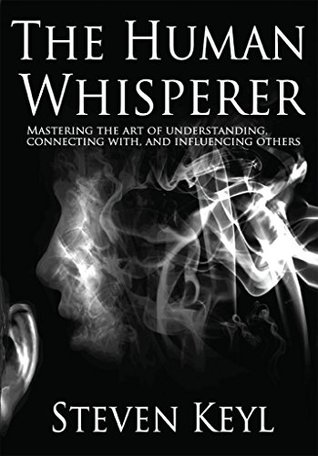 The Human Whisperer: Mastering the Art of Understanding, Connecting With, and Influencing Others
