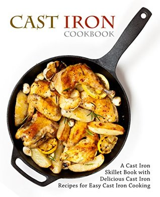 Cast Iron Cookbook: A Cast Iron Skillet Book with Delicious Cast Iron Recipes for Easy Cast Iron Cooking