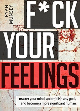 F*ck Your Feelings: Master Your Mind, Accomplish Any Goal, and Become A More Significant Human