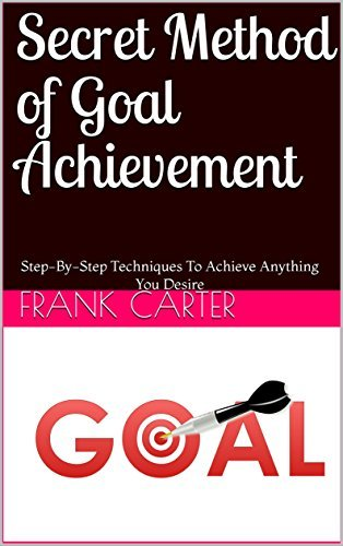 Secret Method of Goal Achievement: Step-By-Step Techniques To Achieve Anything You Desire